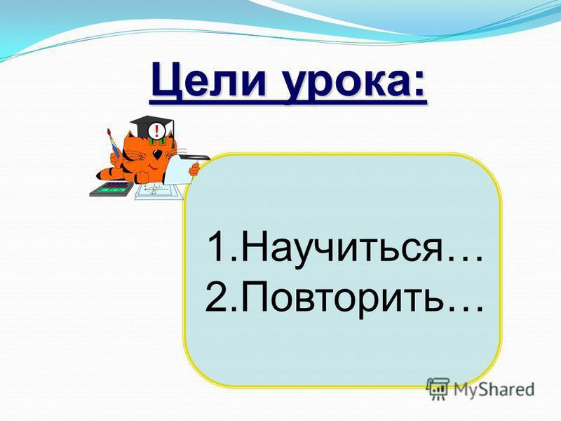 1.Научиться… 2.Повторить… Цели урока: !