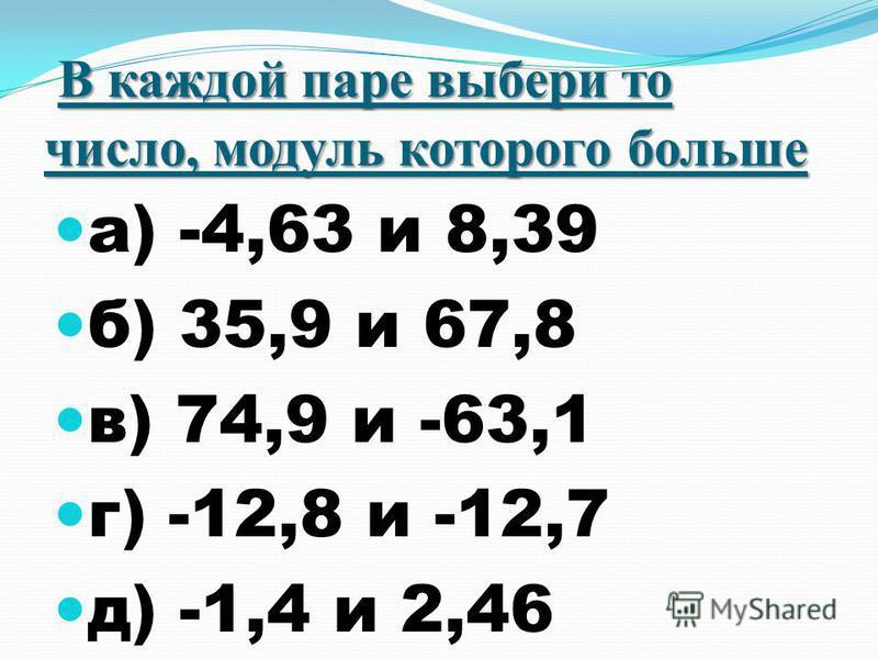 В каждой паре выбери то число, модуль которого больше а) -4,63 и 8,39 б) 35,9 и 67,8 в) 74,9 и -63,1 г) -12,8 и -12,7 д) -1,4 и 2,46