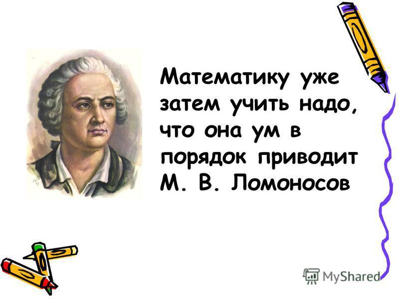 Математику уже затем учить надо, что она ум в порядок приводит М. В. Ломоносов