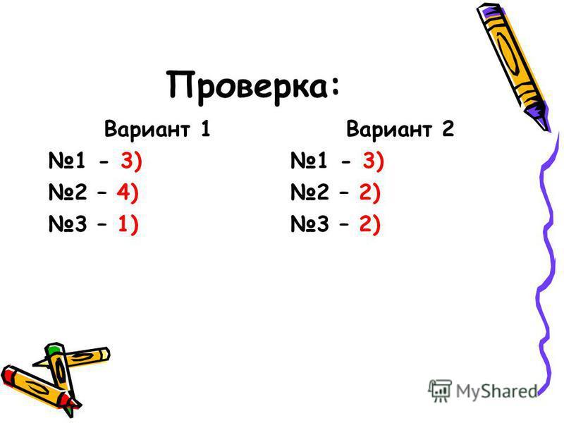 Проверка: Вариант 1 1 - 3) 2 – 4) 3 – 1) Вариант 2 1 - 3) 2 – 2) 3 – 2)
