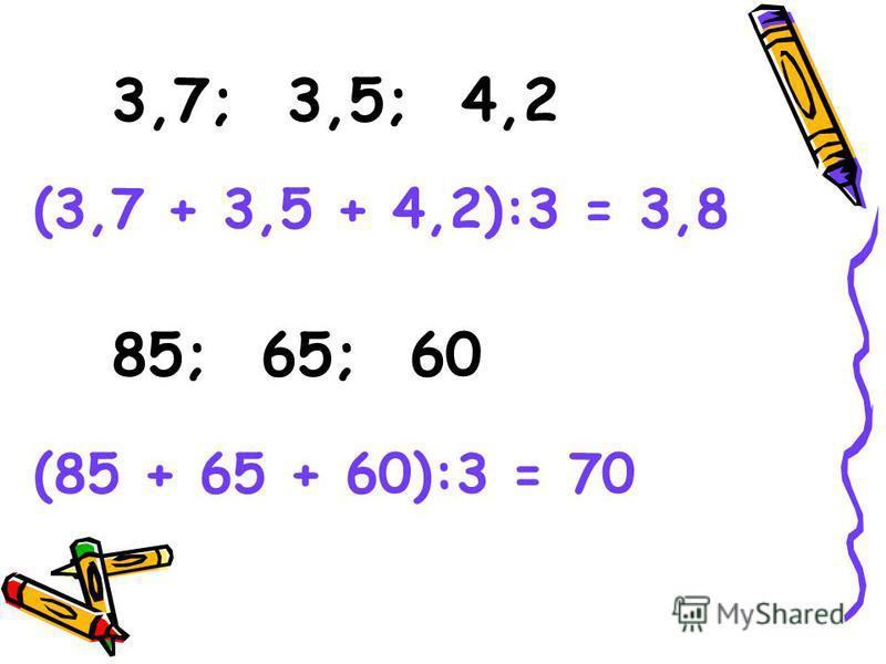 3,7; 3,5; 4,2 85; 65; 60 (3,7 + 3,5 + 4,2):3 = 3,8 (85 + 65 + 60):3 = 70
