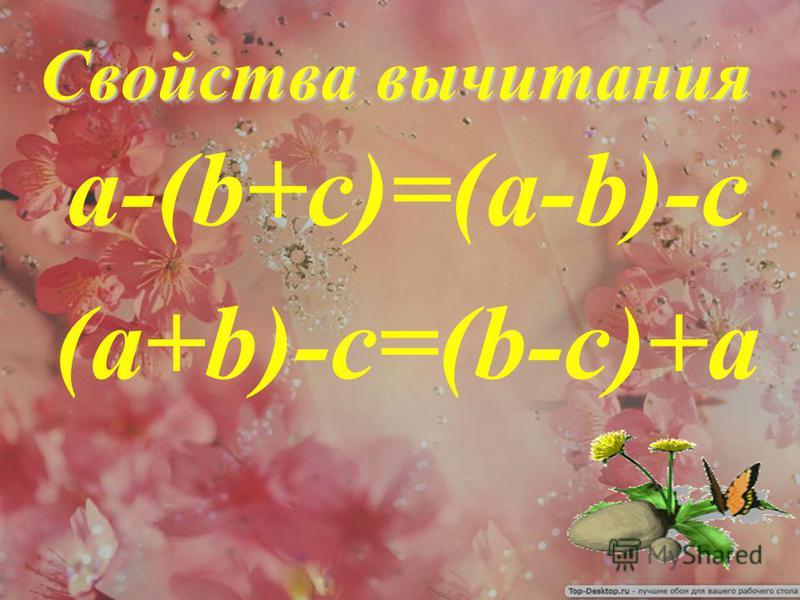 Свойства вычитания Свойства вычитания а-(b+c)=(a-b)-c (а+b)-c=(b-c)+a