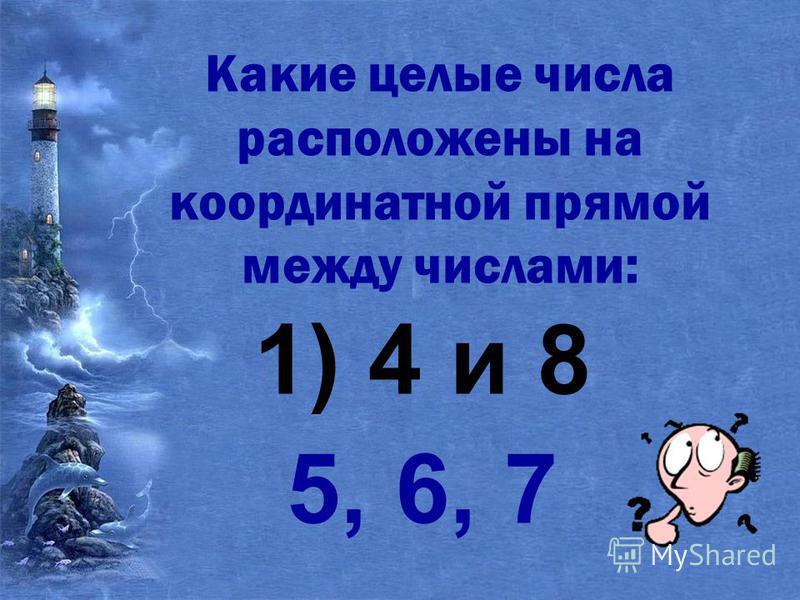 Какие целые числа расположены на координатной прямой между числами: 1) 4 и 8 5, 6, 7