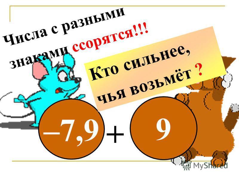 –7,9 9 + Числа с разными знаками ссорятся!!! Кто сильнее, чья возьмёт ?