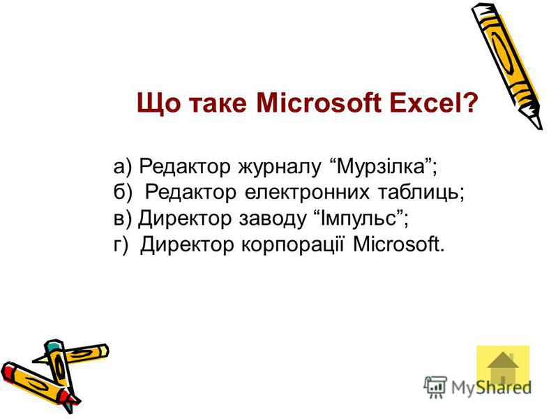 Що таке Microsoft Excel? а) Редактор журналу Мурзілка; б) Редактор електронних таблиць; в) Директор заводу Імпульс; г) Директор корпорації Microsoft.