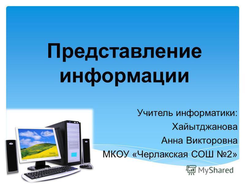 Представление информации Учитель информатики: Хайытджанова Анна Викторовна МКОУ «Черлакская СОШ 2»