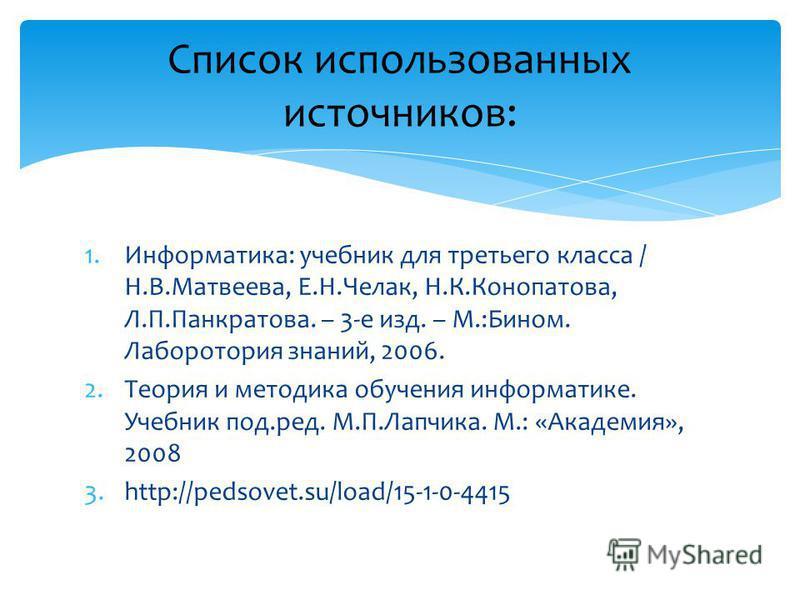 1.Информатика: учебник для третьего класса / Н.В.Матвеева, Е.Н.Челак, Н.К.Конопатова, Л.П.Панкратова. – 3-е изд. – М.:Бином. Лаборотория знаний, 2006. 2. Теория и методика обучения информатике. Учебник под.ред. М.П.Лапчика. М.: «Академия», 2008 3.htt