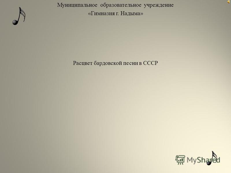 Муниципальное образовательное учреждение «Гимназия г. Надыма» Расцвет бардовской песни в СССР