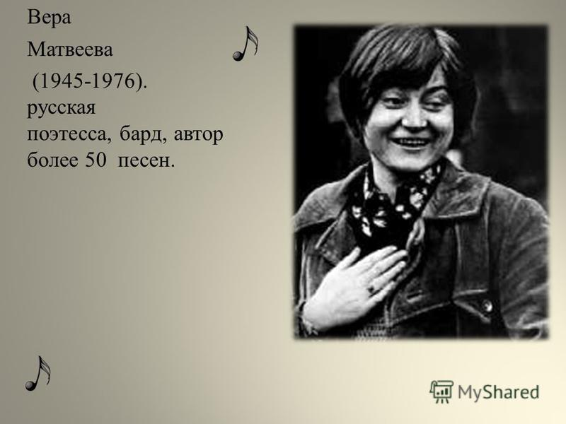 Вера Матвеева (1945-1976). русская поэтесса, бард, автор более 50 песен.