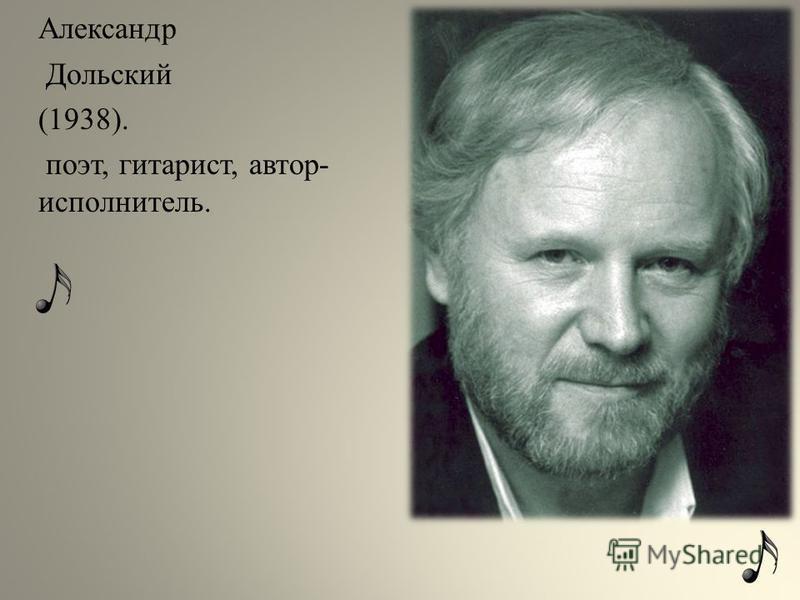 Александр Дольский (1938). поэт, гитарист, автор- исполнитель.
