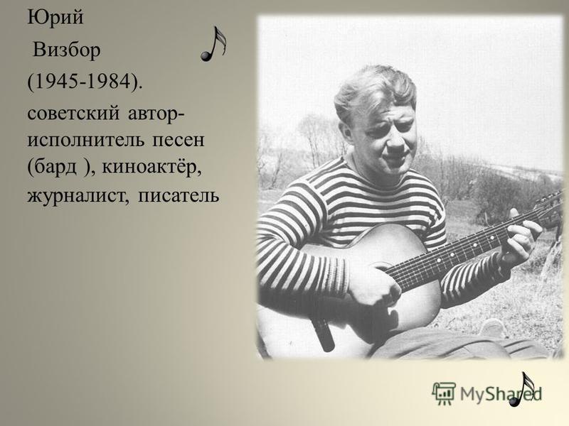 Юрий Визбор (1945-1984). советский автор- исполнитель песен (бард ), киноактёр, журналист, писатель