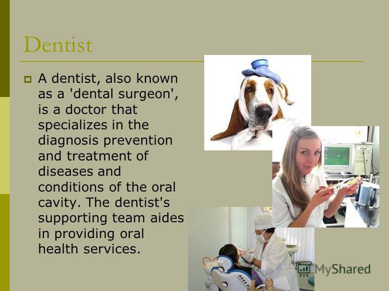 Dentist A dentist, also known as a 'dental surgeon', is a doctor that specializes in the diagnosis prevention and treatment of diseases and conditions of the oral cavity. The dentist's supporting team aides in providing oral health services.