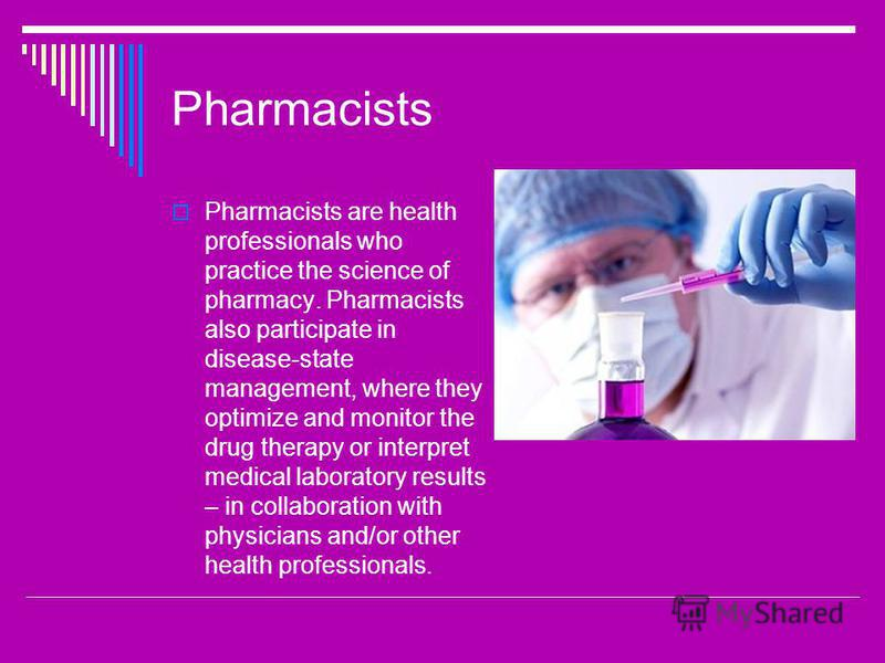 Pharmacists Pharmacists are health professionals who practice the science of pharmacy. Pharmacists also participate in disease-state management, where they optimize and monitor the drug therapy or interpret medical laboratory results – in collaborati