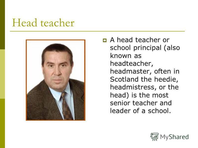 Head teacher A head teacher or school principal (also known as headteacher, headmaster, often in Scotland the heedie, headmistress, or the head) is the most senior teacher and leader of a school.
