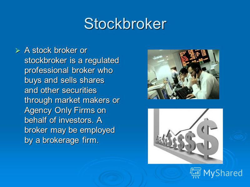 Stockbroker A stock broker or stockbroker is a regulated professional broker who buys and sells shares and other securities through market makers or Agency Only Firms on behalf of investors. A broker may be employed by a brokerage firm. A stock broke
