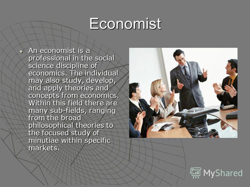Economist An economist is a professional in the social science discipline of economics. The individual may also study, develop, and apply theories and concepts from economics. Within this field there are many sub-fields, ranging from the broad philos