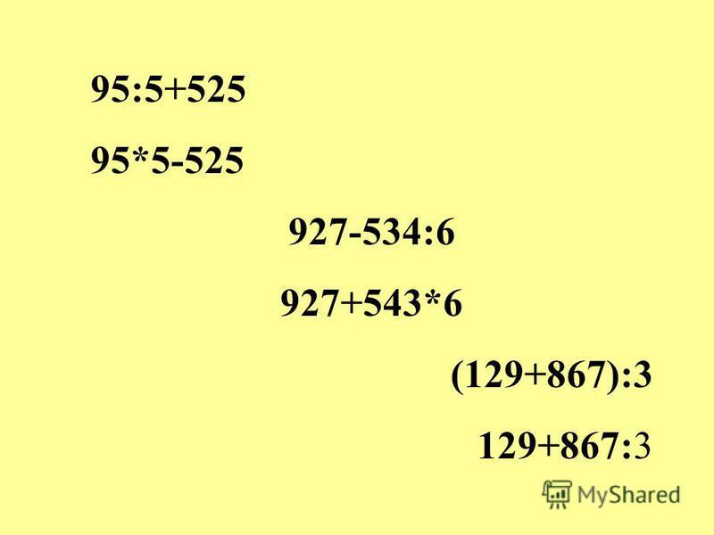 95:5+525 95*5-525 927-534:6 927+543*6 (129+867):3 129+867:3