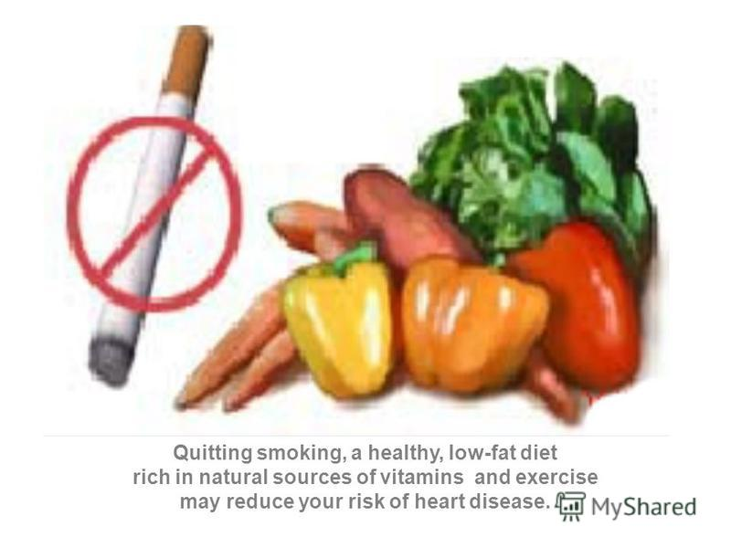 Quitting smoking, a healthy, low-fat diet rich in natural sources of vitamins and exercise may reduce your risk of heart disease.