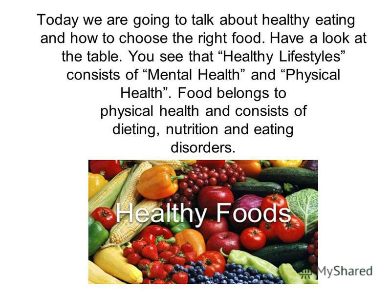 Today we are going to talk about healthy eating and how to choose the right food. Have a look at the table. You see that Healthy Lifestyles consists of Mental Health and Physical Health. Food belongs to physical health and consists of dieting, nutrit