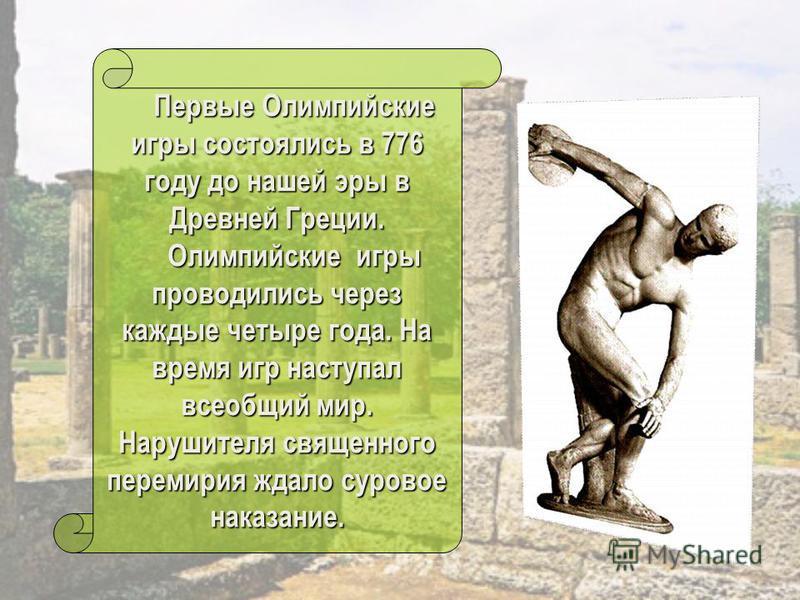Первые Олимпийские игры состоялись в 776 году до нашей эры в Древней Греции. Первые Олимпийские игры состоялись в 776 году до нашей эры в Древней Греции. Олимпийские игры проводились через каждые четыре года. На время игр наступал всеобщий мир. Наруш