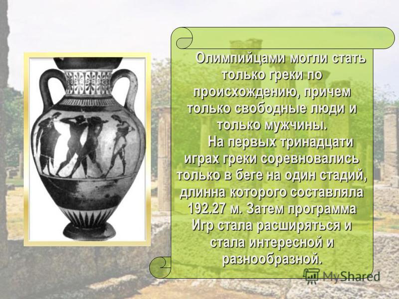 Олимпийцами могли стать только греки по происхождению, причем только свободные люди и только мужчины. Олимпийцами могли стать только греки по происхождению, причем только свободные люди и только мужчины. На первых тринадцати играх греки соревновались