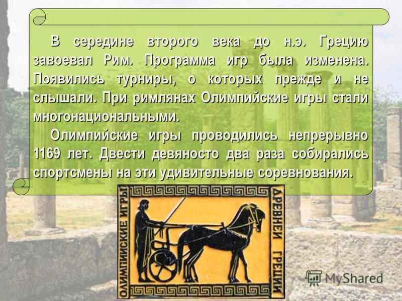 В середине второго века до н.э. Грецию завоевал Рим. Программа игр была изменена. Появились турниры, о которых прежде и не слышали. При римлянах Олимпийские игры стали многонациональными. В середине второго века до н.э. Грецию завоевал Рим. Программа