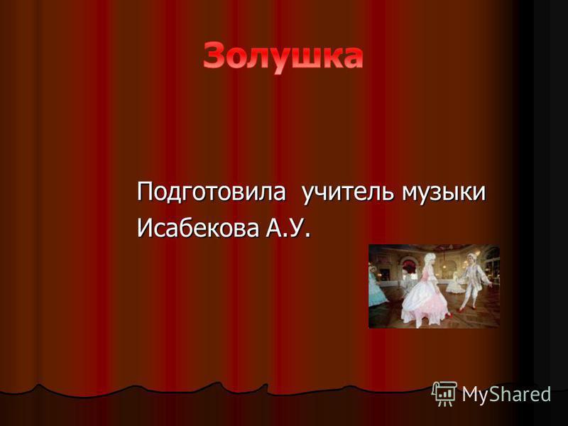 Подготовила учитель музыки Подготовила учитель музыки Исабекова А.У. Исабекова А.У.