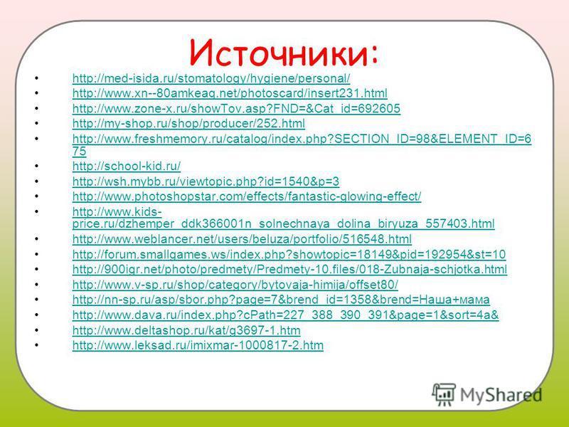 Источники: http://med-isida.ru/stomatology/hygiene/personal/ http://www.xn--80amkeaq.net/photoscard/insert231. html http://www.zone-x.ru/showTov.asp?FND=&Cat_id=692605 http://my-shop.ru/shop/producer/252. html http://www.freshmemory.ru/catalog/index.