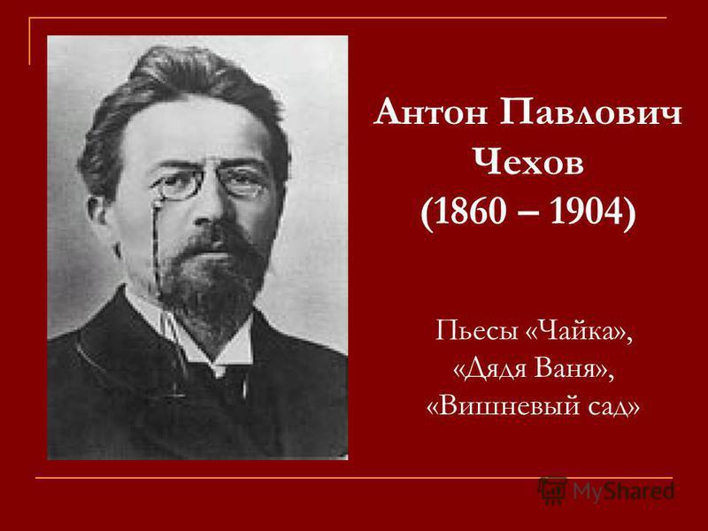 Антон Павлович Чехов (1860 – 1904) Пьесы «Чайка», «Дядя Ваня», «Вишневый сад»