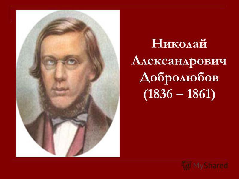 Николай Александрович Добролюбов (1836 – 1861)