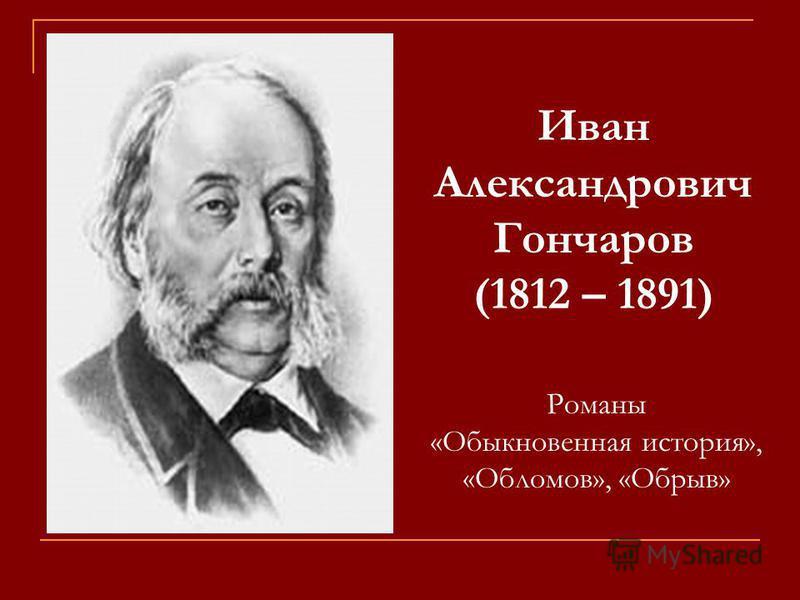 Иван Александрович Гончаров (1812 – 1891) Романы «Обыкновенная история», «Обломов», «Обрыв»