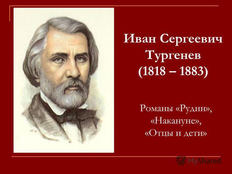 Иван Сергеевич Тургенев (1818 – 1883) Романы «Рудин», «Накануне», «Отцы и дети»