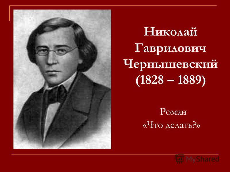 Роман «Что делать?» Николай Гаврилович Чернышевский (1828 – 1889)
