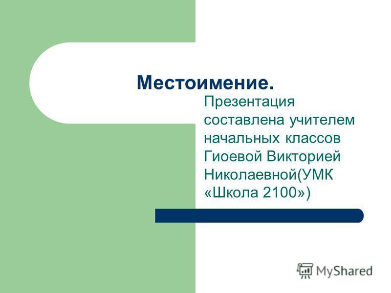 Презентация составлена учителем начальных классов Гиоевой Викторией Николаевной(УМК «Школа 2100») Местоимение.