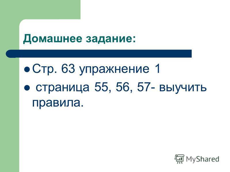 Домашнее задание: Стр. 63 упражнение 1 страница 55, 56, 57- выучить правила.