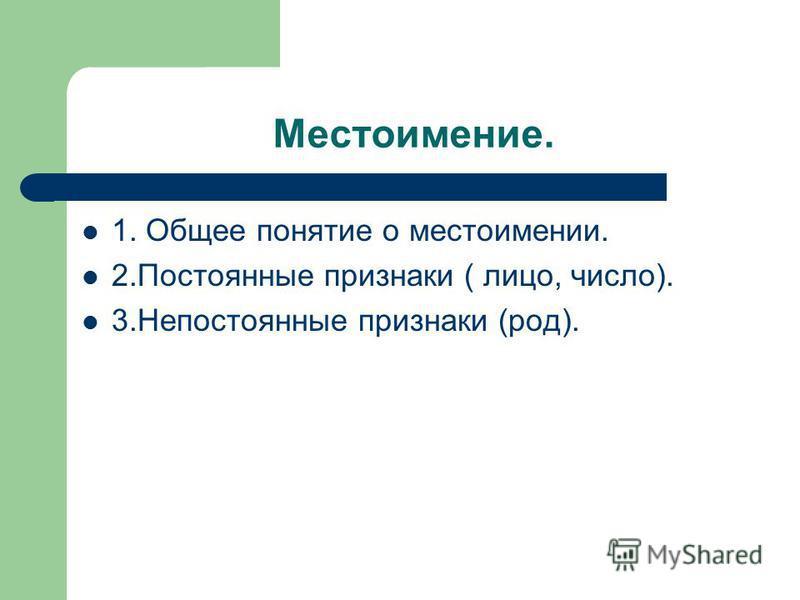 1. Общее понятие о местоимении. 2. Постоянные признаки ( лицо, число). 3. Непостоянноные признаки (род).
