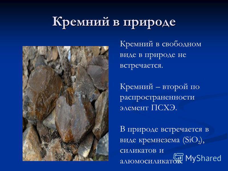 Кремний в природе Кремний в свободном виде в природе не встречается. Кремний – второй по распространенности элемент ПСХЭ. В природе встречается в виде кремнезема (SiO 2 ), силикатов и алюмосиликатов.