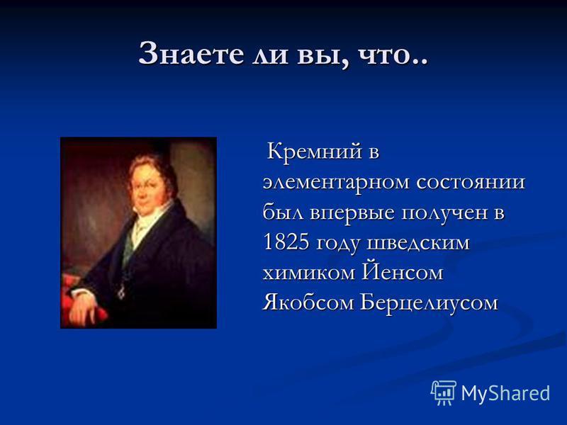 Знаете ли вы, что.. Кремний в элементарном состоянии был впервые получен в 1825 году шведским химиком Йенсом Якобсом Берцелиусом Кремний в элементарном состоянии был впервые получен в 1825 году шведским химиком Йенсом Якобсом Берцелиусом
