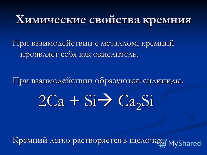 Химические свойства кремния При взаимодействии с металлом, кремний проявляет себя как окислитель. При взаимодействии образуются: силициды. 2Са + Si Ca 2 Si 2Са + Si Ca 2 Si Кремний легко растворяется в щелочах.