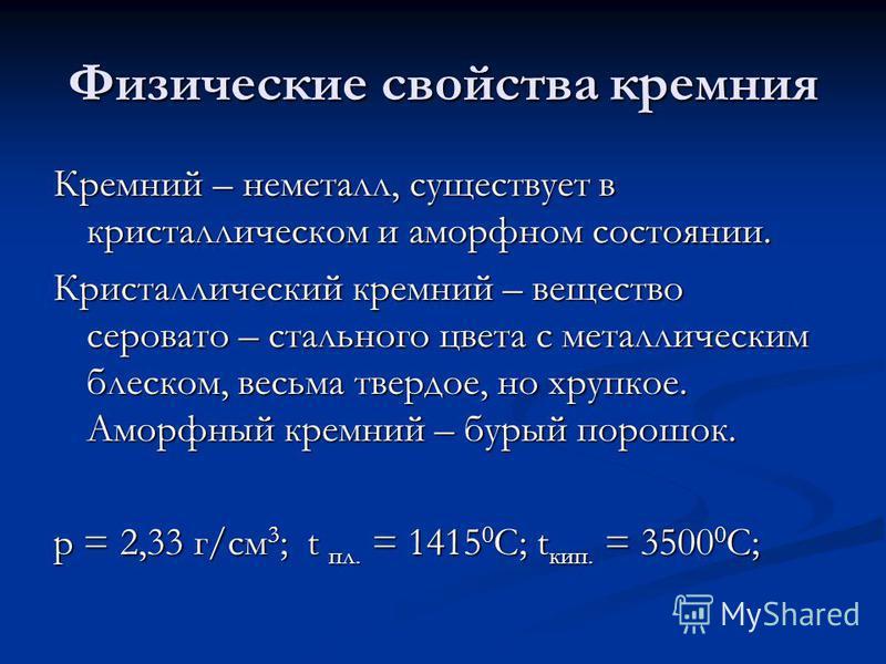 Физические свойства кремния Кремний – неметалл, существует в кристаллическом и аморфном состоянии. Кристаллический кремний – вещество серовато – стального цвета с металлическим блеском, весьма твердое, но хрупкое. Аморфный кремний – бурый порошок. р