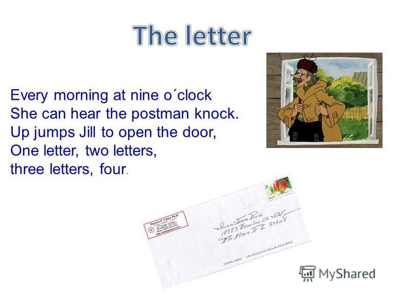 Every morning at nine o΄clock She can hear the postman knock. Up jumps Jill to open the door, One letter, two letters, three letters, four.