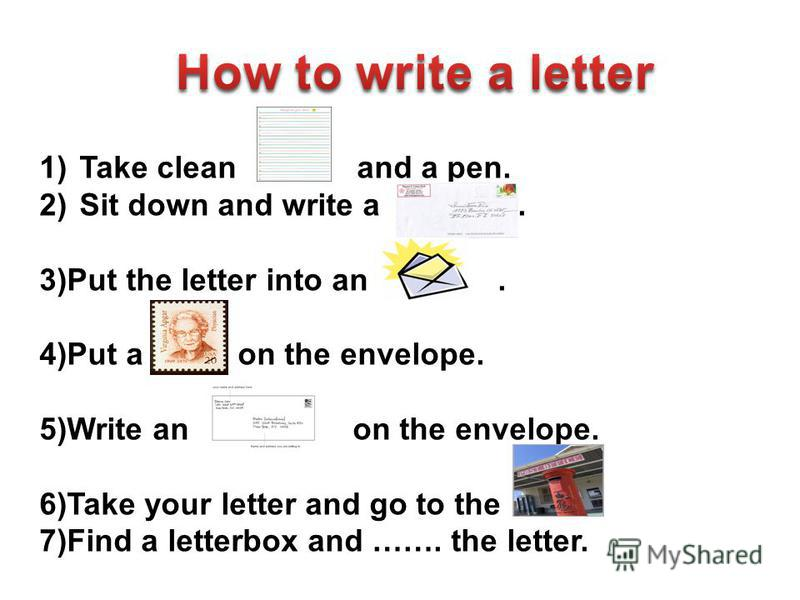 1)Take clean and a pen. 2)Sit down and write a.. 3)Put the letter into an. 4)Put a on the envelope. 5)Write an on the envelope. 6)Take your letter and go to the 7)Find a letterbox and ……. the letter.