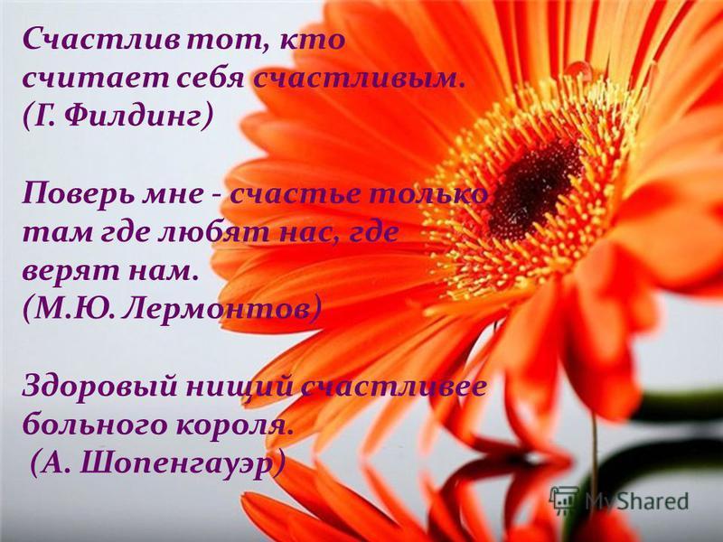 Счастлив тот, кто считает себя счастливым. (Г. Филдинг) Поверь мне - счастье только там где любят нас, где верят нам. (М.Ю. Лермонтов) Здоровый нищий счастливее больного короля. (А. Шопенгауэр)
