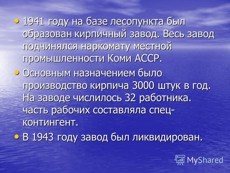 1941 году на базе лесопункта был образован кирпичный завод. Весь завод подчинялся наркомату местной промышленности Коми АССР. 1941 году на базе лесопункта был образован кирпичный завод. Весь завод подчинялся наркомату местной промышленности Коми АССР
