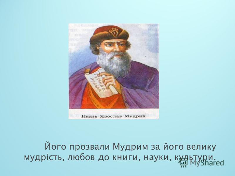 Його прозвали Мудрим за його велику мудрість, любов до книги, науки, культури.