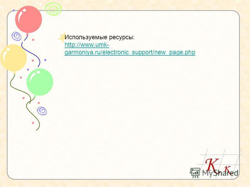 К к Используемые ресурсы: http://www.umk- garmoniya.ru/electronic_support/new_page.php