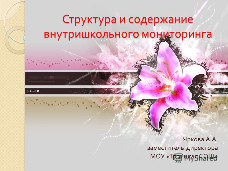 Структура и содержание внутришкольного мониторинга Яркова А. А. заместитель директора МОУ « Троицкая СОШ »