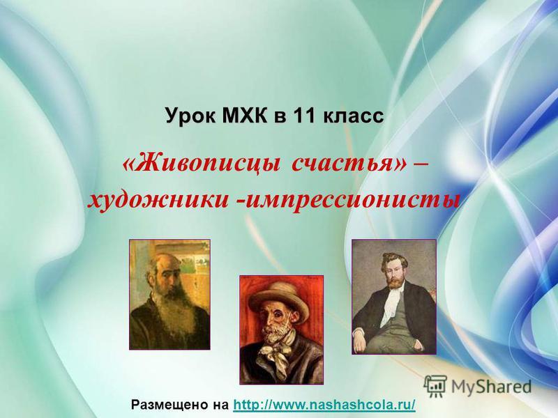 Урок МХК в 11 класс «Живописцы счастья» – художники -импрессионисты Размещено на http://www.nashashcola.ru/http://www.nashashcola.ru/