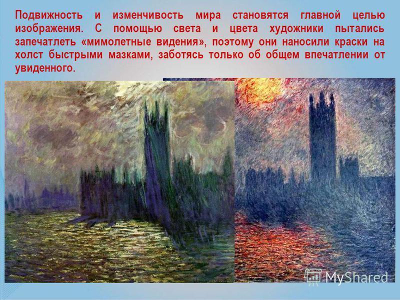 Подвижность и изменчивость мира становятся главной целью изображения. С помощью света и цвета художники пытались запечатлеть «мимолетные видения», поэтому они наносили краски на холст быстрыми мазками, заботясь только об общем впечатлении от увиденно