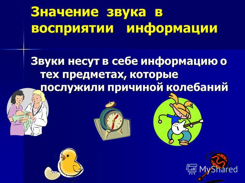 Значение звука в восприятии информации Звуки несут в себе информацию о тех предметах, которые послужили причиной колебаний